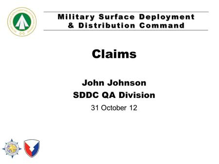 Military Surface Deployment & Distribution Command Claims John Johnson SDDC QA Division 31 October 12.