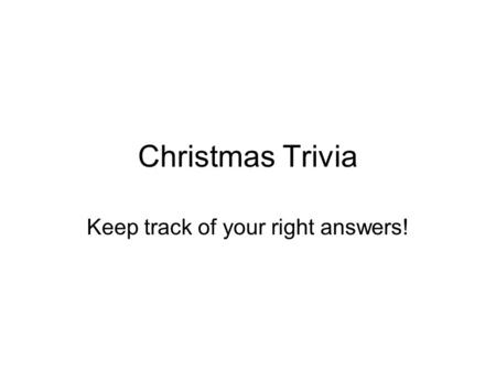 Christmas Trivia Keep track of your right answers!