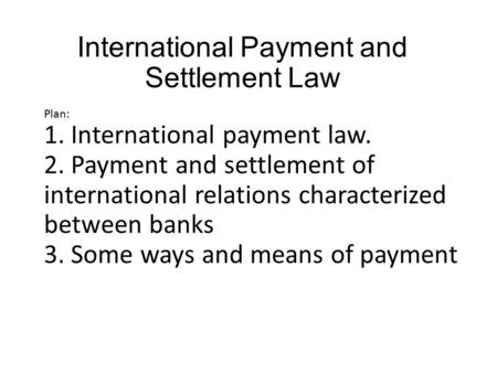 International Payment and Settlement Law Plan: 1. International payment law. 2. Payment and settlement of international relations characterized between.