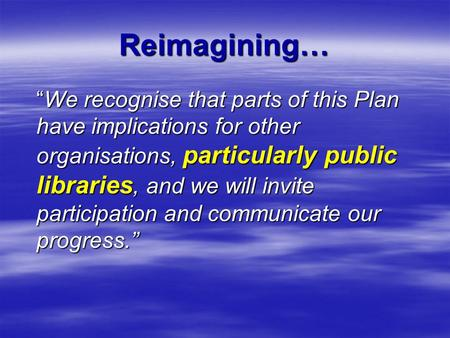 "Reimagining… ""We recognise that parts of this Plan have implications for other organisations, particularly public libraries, and we will invite participation."