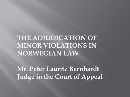 THE ADJUDICATION OF MINOR VIOLATIONS IN NORWEGIAN LAW Mr. Peter Lauritz Bernhardt Judge in the Court of Appeal.