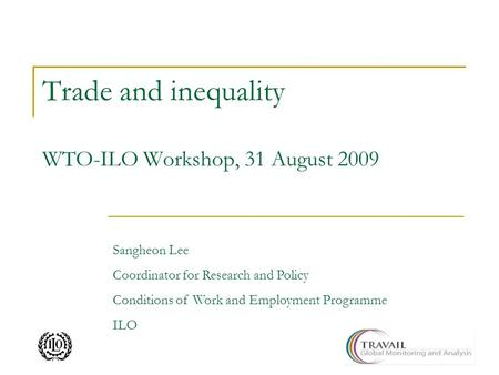 Trade and inequality WTO-ILO Workshop, 31 August 2009 Sangheon Lee Coordinator for Research and Policy Conditions of Work and Employment Programme ILO.