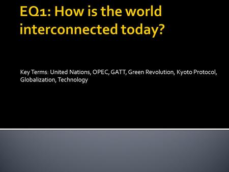 Key Terms: United Nations, OPEC, GATT, Green Revolution, Kyoto Protocol, Globalization, Technology.