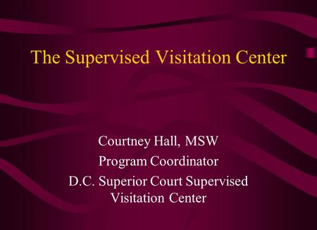 The Supervised Visitation Center Courtney Hall, MSW Program Coordinator D.C. Superior Court Supervised Visitation Center.