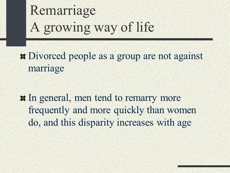 Remarriage A growing way of life Divorced people as a group are not against marriage In general, men tend to remarry more frequently and more quickly than.