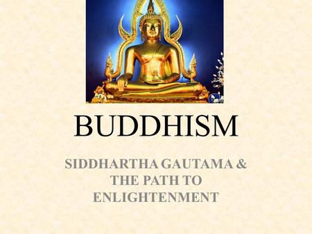 BUDDHISM SIDDHARTHA GAUTAMA & THE PATH TO ENLIGHTENMENT.