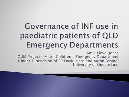 Amie Lloyd-Jones QUM Project – Mater Children's Emergency Department (Under supervision of Dr David Herd and Aaron Basing) University of Queensland.