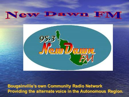 Bougainville's own Community Radio Network Bougainville's own Community Radio Network Providing the alternate voice in the Autonomous Region. Providing.