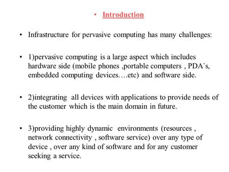 Introduction Infrastructure for pervasive computing has many challenges: 1)pervasive computing is a large aspect which includes hardware side (mobile phones,portable.