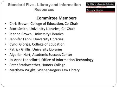 Standard Five - Library and Information Resources Committee Members Chris Brown, College of Education, Co-Chair Scott Smith, University Libraries, Co-Chair.