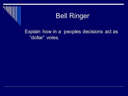 "Bell Ringer Explain how in a peoples decisions act as ""dollar"" votes."