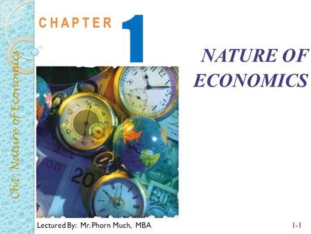 Lectured By: Mr. Phorn Much, MBA1-1 C H A P T E R 1 NATURE OF ECONOMICS Ch1: Nature of Economics.