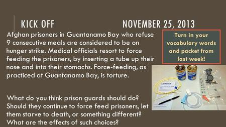 KICK OFFNOVEMBER 25, 2013 Afghan prisoners in Guantanamo Bay who refuse 9 consecutive meals are considered to be on hunger strike. Medical officials resort.