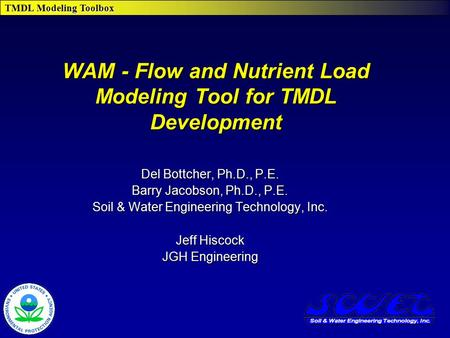 TMDL Modeling Toolbox WAM - Flow and Nutrient Load Modeling Tool for TMDL Development Del Bottcher, Ph.D., P.E. Barry Jacobson, Ph.D., P.E. Soil & Water.