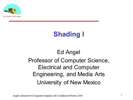 1 Angel: Interactive Computer Graphics 4E © Addison-Wesley 2005 Shading I Ed Angel Professor of Computer Science, Electrical and Computer Engineering,