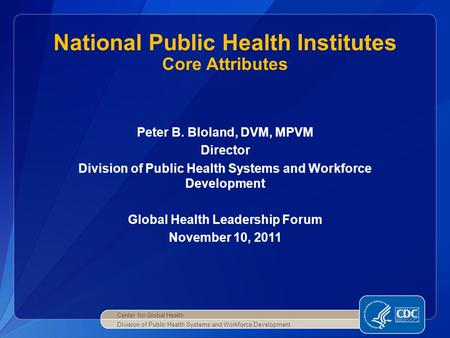 Peter B. Bloland, DVM, MPVM Director Division of Public Health Systems and Workforce Development Global Health Leadership Forum November 10, 2011 National.