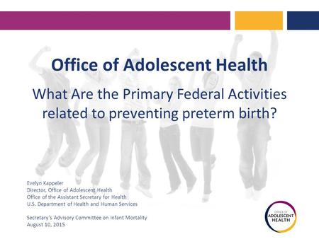 Office of Adolescent Health What Are the Primary Federal Activities related to preventing preterm birth? Evelyn Kappeler Director, Office of Adolescent.