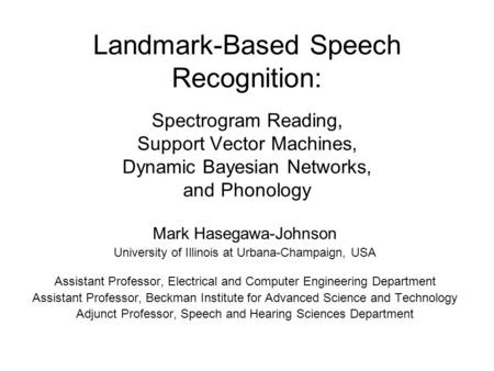 Landmark-Based Speech Recognition: Spectrogram Reading, Support Vector Machines, Dynamic Bayesian Networks, and Phonology Mark Hasegawa-Johnson University.