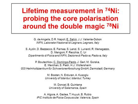 Lifetime measurement in 74 Ni: probing the core polarisation around the double magic 78 Ni G. de Angelis, D.R. Napoli, E. Sahin, J.J. Valiente-Dobon INFN,