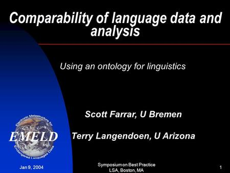 Jan 9, 2004 Symposium on Best Practice LSA, Boston, MA 1 Comparability of language data and analysis Using an ontology for linguistics Scott Farrar, U.