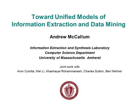 Toward Unified Models of Information Extraction and Data Mining Andrew McCallum Information Extraction and Synthesis Laboratory Computer Science Department.