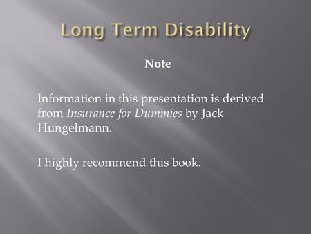 Note Information in this presentation is derived from Insurance for Dummies by Jack Hungelmann. I highly recommend this book.
