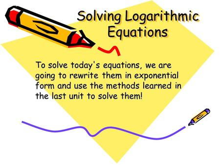 Solving Logarithmic Equations To solve today's equations, we are going to rewrite them in exponential form and use the methods learned in the last unit.