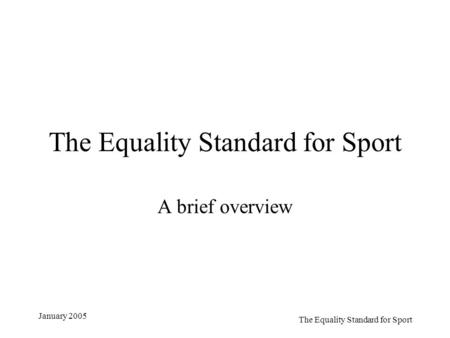 The Equality Standard for Sport January 2005 The Equality Standard for Sport A brief overview.