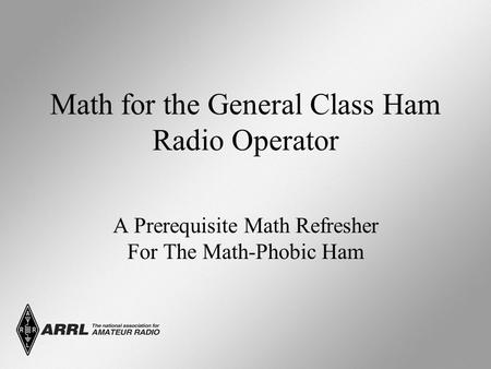 Math for the General Class Ham Radio Operator A Prerequisite Math Refresher For The Math-Phobic Ham.