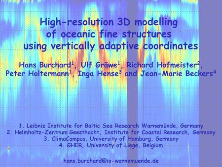 High-resolution 3D modelling of oceanic fine structures using vertically adaptive coordinates Hans Burchard 1, Ulf Gräwe 1, Richard Hofmeister 2, Peter.