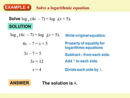 EXAMPLE 4 Solve a logarithmic equation Solve log (4x – 7) = log (x + 5). 5 5 log (4x – 7) = log (x + 5). 5 5 4x – 7 = x + 5 3x – 7 = 5 3x = 12 x = 4 Write.