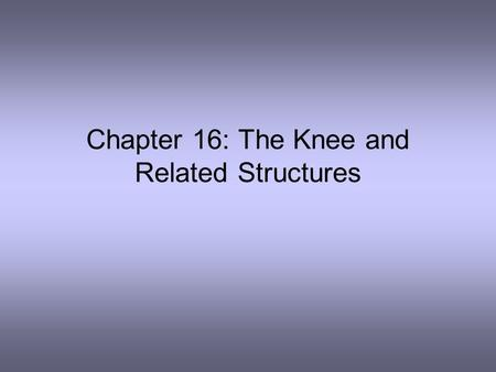 Chapter 16: The Knee and Related Structures. Complex joint that endures great amounts of trauma due to extreme amounts of stress that are regularly applied.