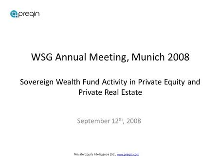 WSG Annual Meeting, Munich 2008 Sovereign Wealth Fund Activity in Private Equity and Private Real Estate September 12 th, 2008 Private Equity Intelligence.
