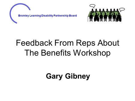 Bromley Learning Disability Partnership Board Feedback From Reps About The Benefits Workshop Gary Gibney.