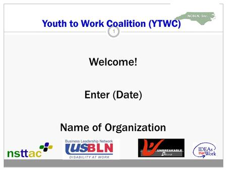 Youth to Work Coalition (YTWC) Welcome! Enter (Date) Name of Organization 1.