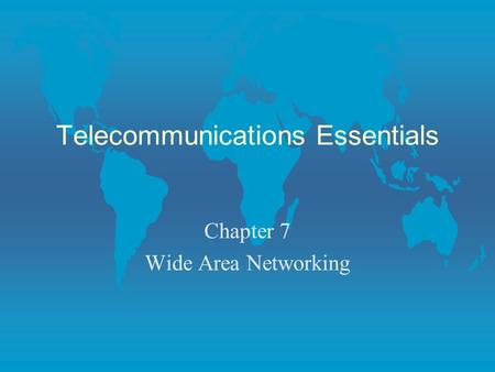 Telecommunications Essentials Chapter 7 Wide Area Networking.