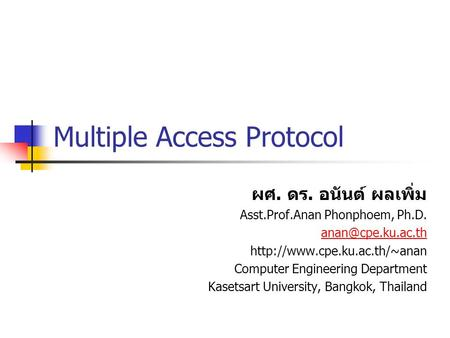Multiple Access Protocol ผศ. ดร. อนันต์ ผลเพิ่ม Asst.Prof.Anan Phonphoem, Ph.D.  Computer Engineering Department.