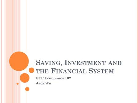 S AVING, I NVESTMENT AND THE F INANCIAL S YSTEM ETP Economics 102 Jack Wu.