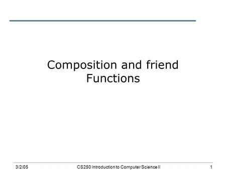 1 3/2/05CS250 Introduction to Computer Science II Composition and friend Functions.