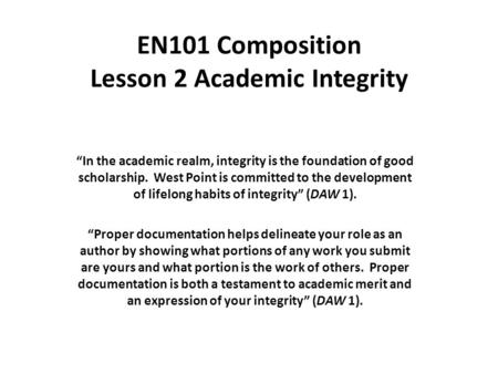 "EN101 Composition Lesson 2 Academic Integrity ""In the academic realm, integrity is the foundation of good scholarship. West Point is committed to the development."