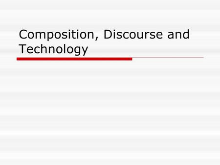Composition, Discourse and Technology. Composition theory and practice Has taken different directions in the last 40 years, with a shifting focus on 