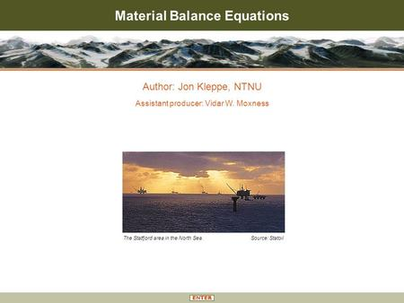 Material Balance Equations Author: Jon Kleppe, NTNU Assistant producer: Vidar W. Moxness The Statfjord area in the North Sea. Source: Statoil.