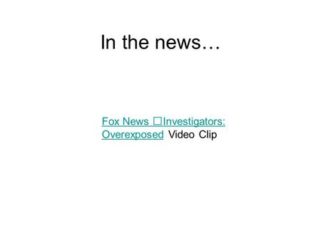 In the news… Fox News Investigators: OverexposedOverexposed Video Clip.