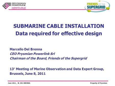 June 2011_ M. DEL BRENNAProperty of Prysmian SUBMARINE CABLE INSTALLATION Data required for effective design 13° Meeting of Marine Observation and Data.