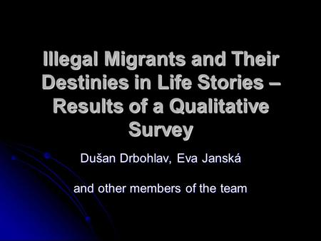 Illegal Migrants and Their Destinies in Life Stories – Results of a Qualitative Survey Dušan Drbohlav, Eva Janská and other members of the team.