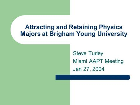Attracting and Retaining Physics Majors at Brigham Young University Steve Turley Miami AAPT Meeting Jan 27, 2004.