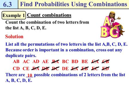6.3 Find Probabilities Using Combinations Example 1 Count combinations Count the combination of two letters from the list A, B, C, D, E. Solution List.