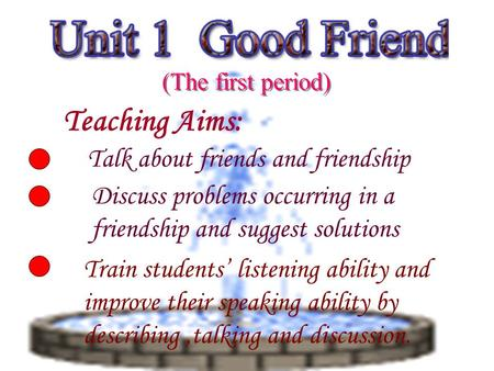 Teaching Aims: Talk about friends and friendship Discuss problems occurring in a friendship and suggest solutions Train students' listening ability and.