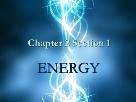 Chapter 2 Section 1 ENERGY. Energy The ability to do work or cause change. (the first part is more a physics idea and the second a chemistry)The ability.