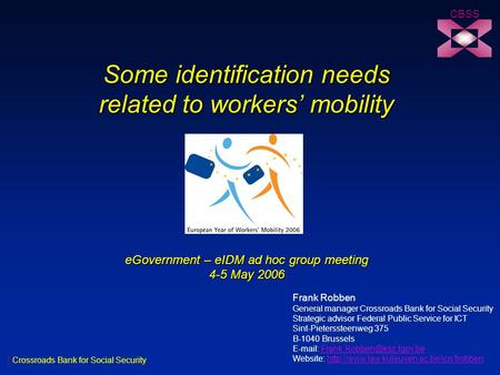 Some identification needs related to workers' mobility eGovernment – eIDM ad hoc group meeting 4-5 May 2006 CBSS Crossroads Bank for Social Security Frank.